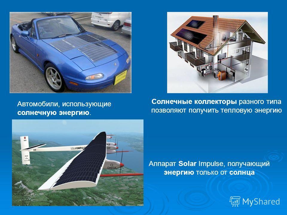 Автомобили, использующие солнечную энергию. Солнечные коллекторы разного типа позволяют получить тепловую энергию Аппарат Solar Impulse, получающий энергию только от солнца
