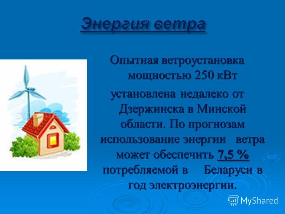 Опытная ветроустановка мощностью 250 кВт установлена недалеко от Дзержинска в Минской области. По прогнозам использование энергии ветра может обеспечить 7,5 % потребляемой в Беларуси в год электроэнергии.