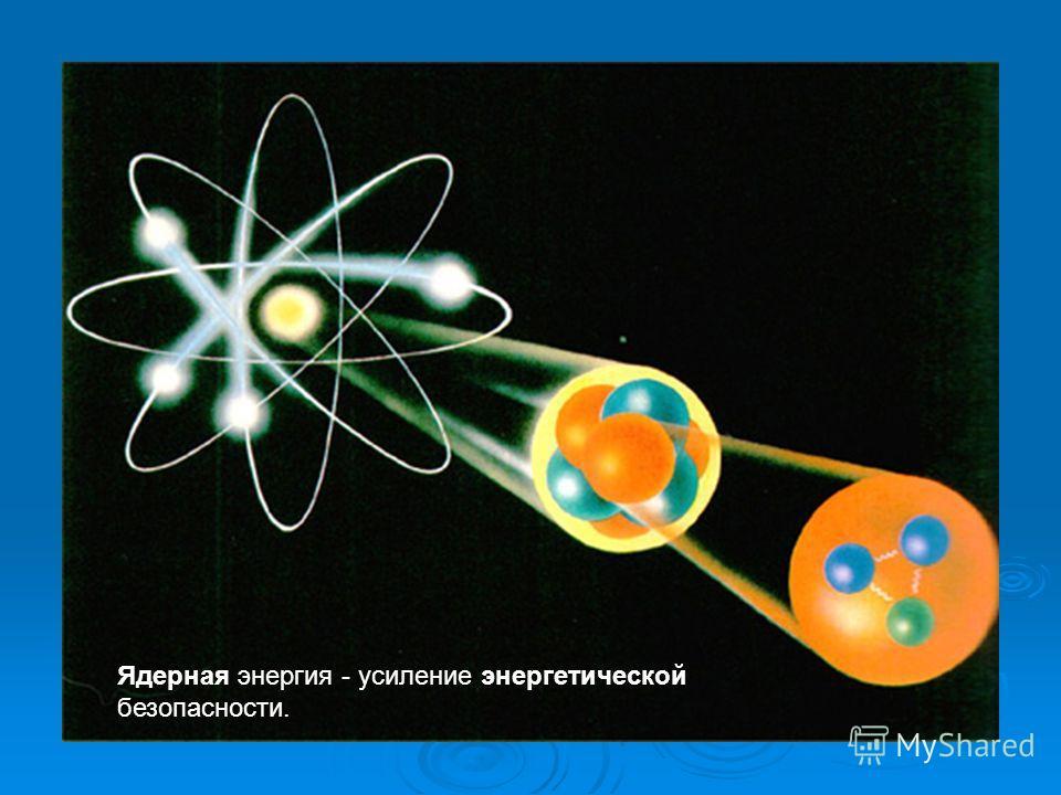Ядерная энергия - усиление энергетической безопасности.