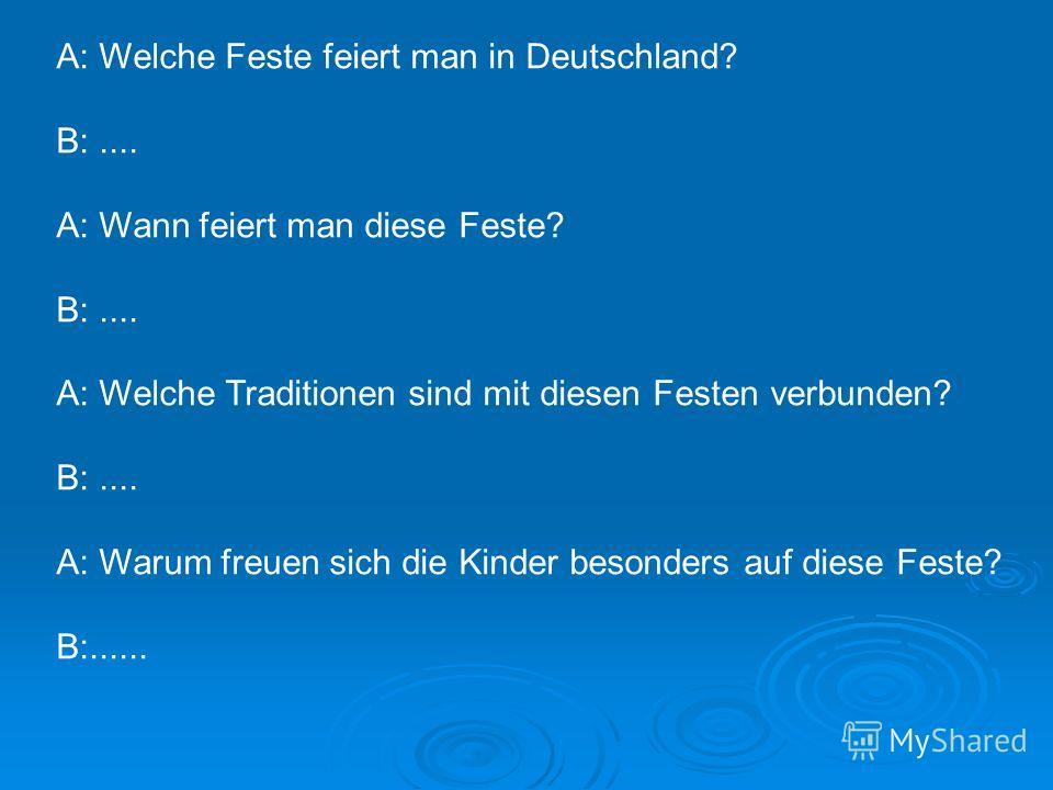 A: Welche Feste feiert man in Deutschland? B:.... A: Wann feiert man diese Feste? B:.... A: Welche Traditionen sind mit diesen Festen verbunden? B:.... A: Warum freuen sich die Kinder besonders auf diese Feste? B:......