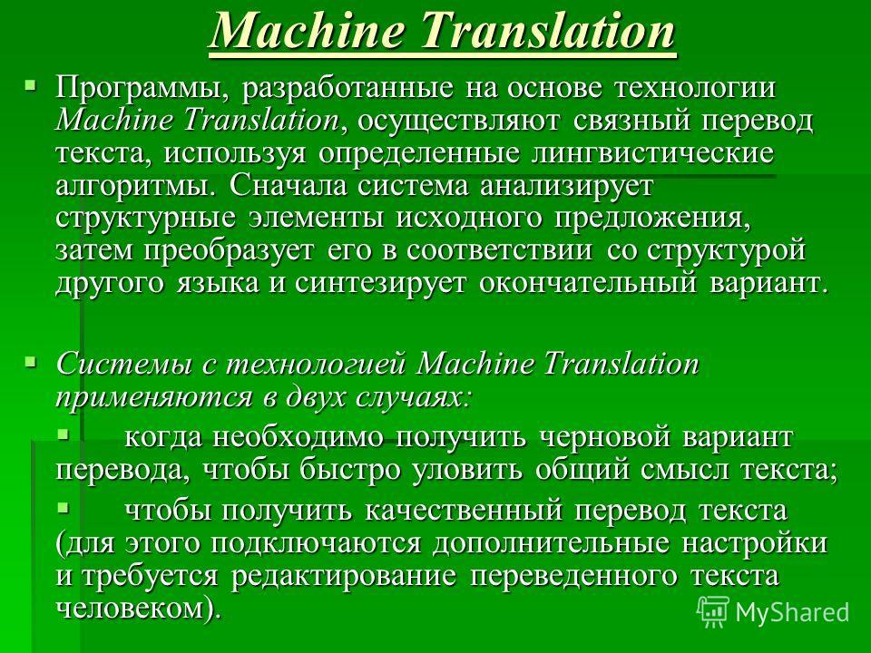 Machine Translation Программы, разработанные на основе технологии Мachine Тranslation, осуществляют связный перевод текста, используя определенные лингвистические алгоритмы. Сначала система анализирует структурные элементы исходного предложения, зате