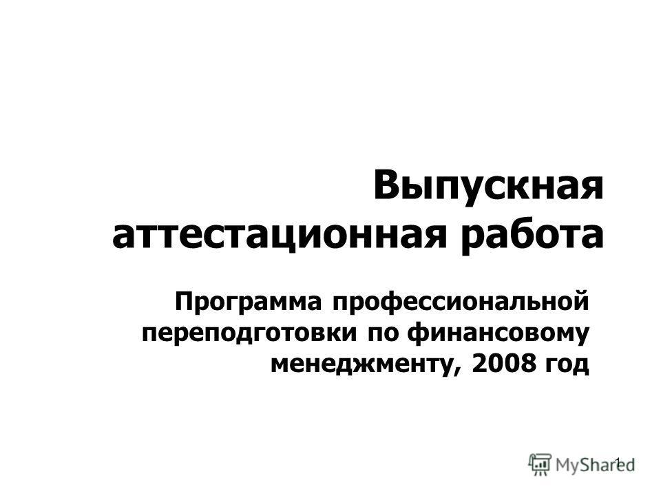 1 Выпускная аттестационная работа Программа профессиональной переподготовки по финансовому менеджменту, 2008 год