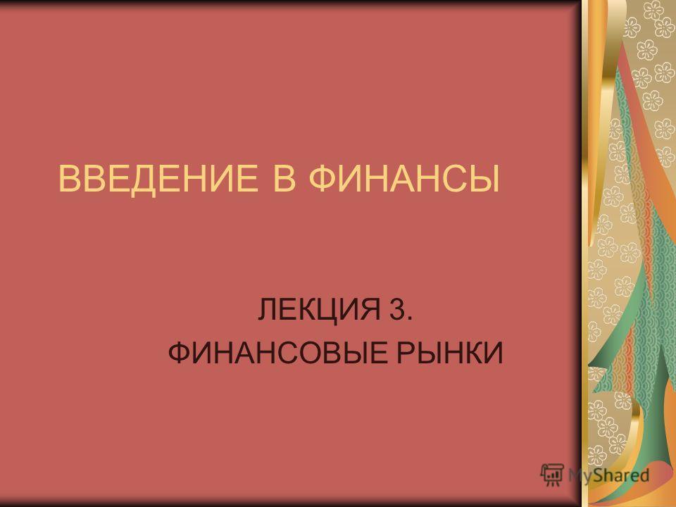 ВВЕДЕНИЕ В ФИНАНСЫ ЛЕКЦИЯ 3. ФИНАНСОВЫЕ РЫНКИ