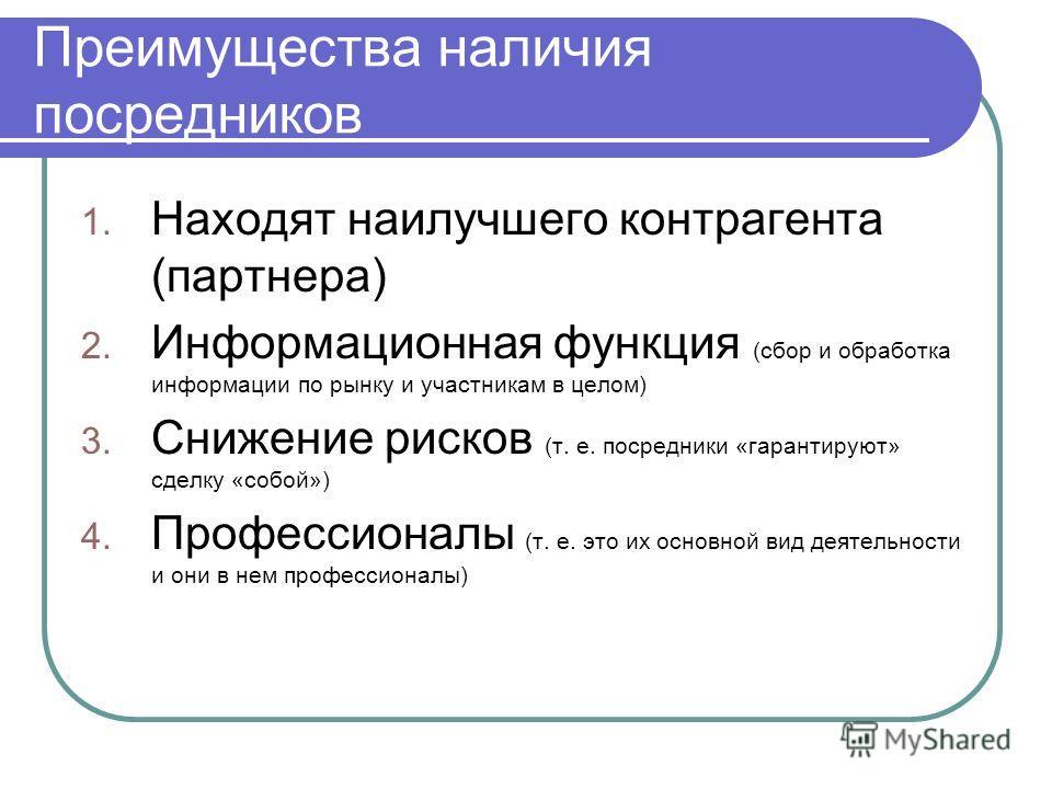 Преимущества наличия посредников 1. Находят наилучшего контрагента (партнера) 2. Информационная функция (сбор и обработка информации по рынку и участникам в целом) 3. Снижение рисков (т. е. посредники «гарантируют» сделку «собой») 4. Профессионалы (т