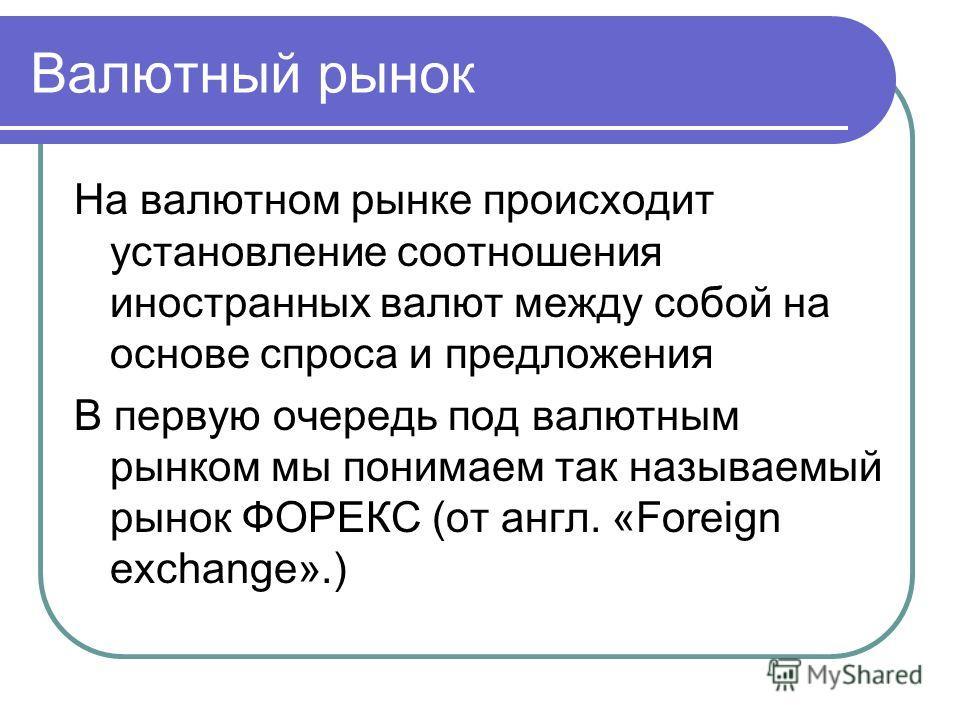 Валютный рынок На валютном рынке происходит установление соотношения иностранных валют между собой на основе спроса и предложения В первую очередь под валютным рынком мы понимаем так называемый рынок ФОРЕКС (от англ. «Foreign exchange».)