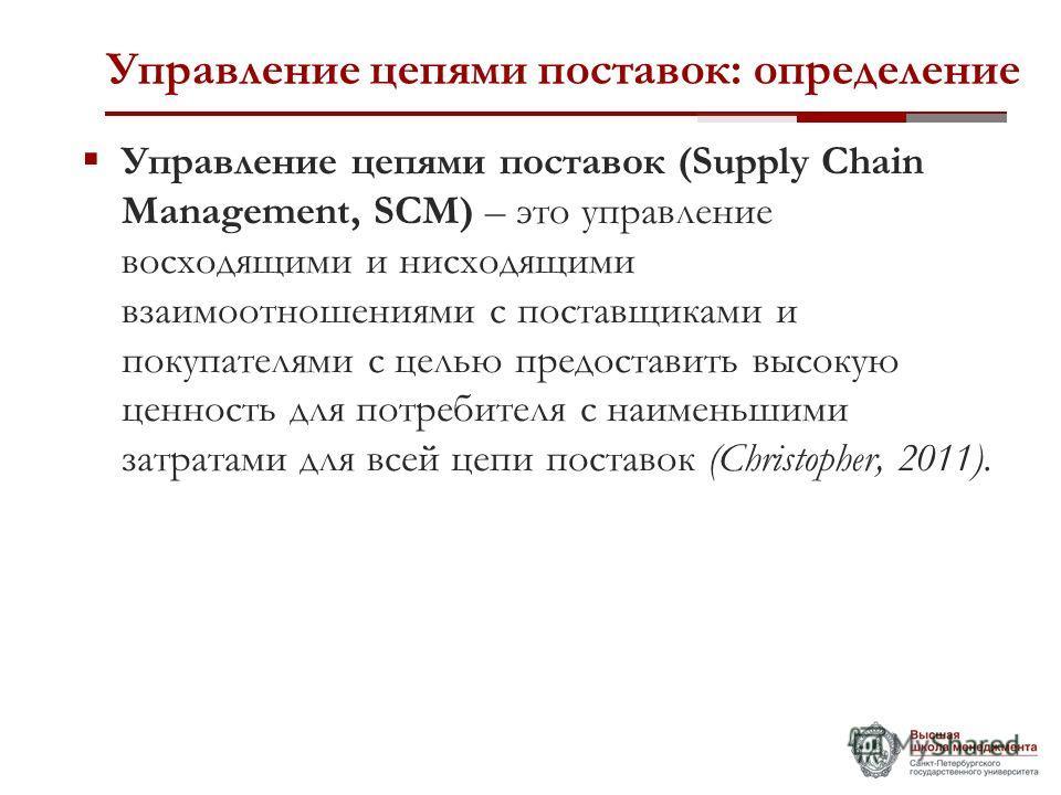 Управление цепями поставок: определение Управление цепями поставок (Supply Chain Management, SCM) – это управление восходящими и нисходящими взаимоотношениями с поставщиками и покупателями с целью предоставить высокую ценность для потребителя с наиме