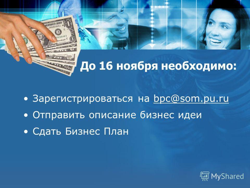 До 16 ноября необходимо: Зарегистрироваться на bpc@som.pu.ru Отправить описание бизнес идеи Сдать Бизнес План