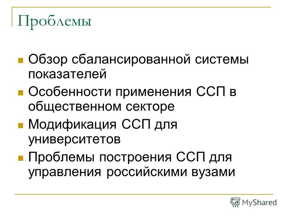 Проблемы Обзор сбалансированной системы показателей Особенности применения ССП в общественном секторе Модификация ССП для университетов Проблемы построения ССП для управления российскими вузами