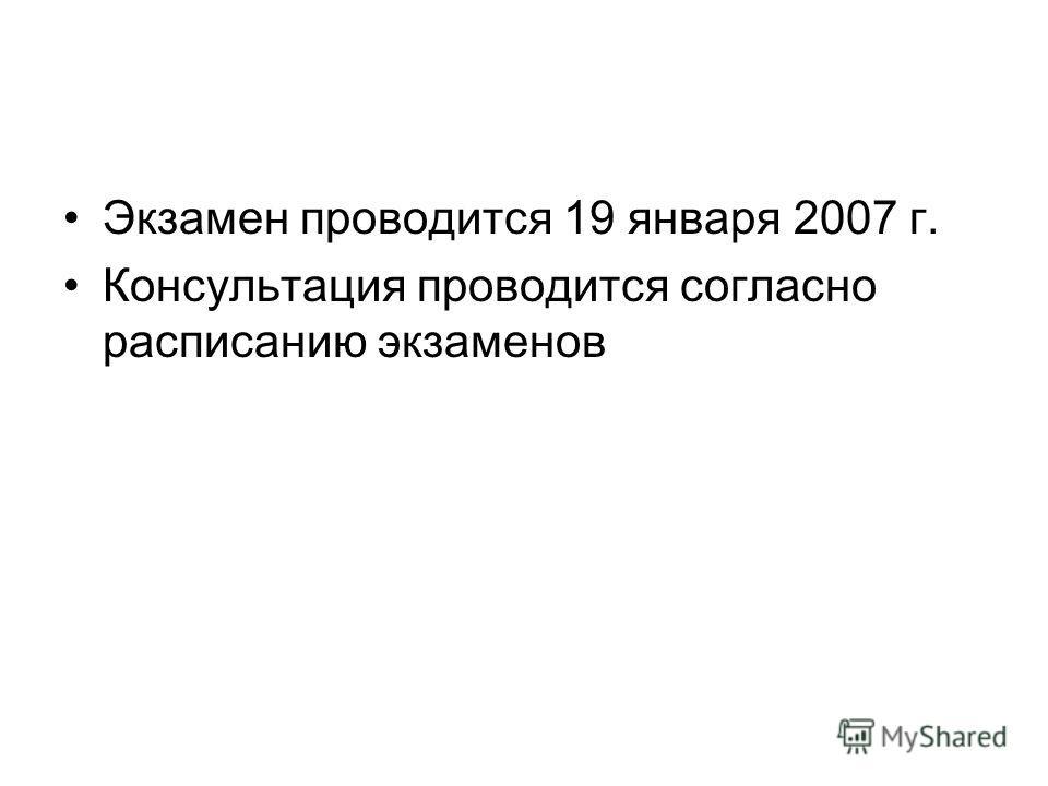 Экзамен проводится 19 января 2007 г. Консультация проводится согласно расписанию экзаменов