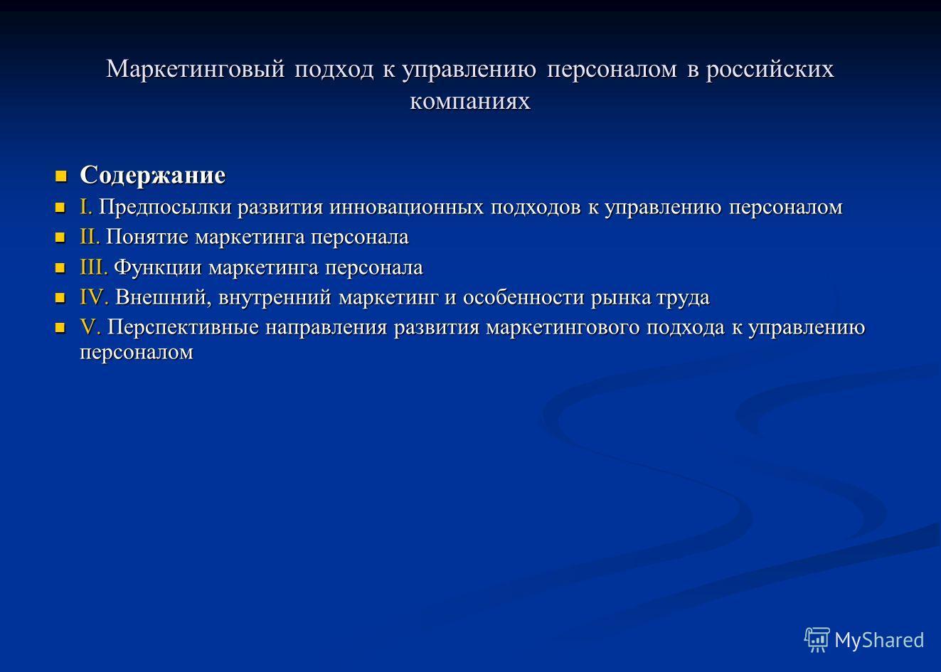 Маркетинговый подход к управлению персоналом в российских компаниях Содержание Содержание I. Предпосылки развития инновационных подходов к управлению персоналом I. Предпосылки развития инновационных подходов к управлению персоналом II. Понятие маркет