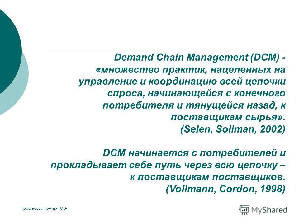 Профессор Третьяк О.А. Demand Chain Management (DCM) - «множество практик, нацеленных на управление и координацию всей цепочки спроса, начинающейся с конечного потребителя и тянущейся назад, к поставщикам сырья». (Selen, Soliman, 2002) DCM начинается