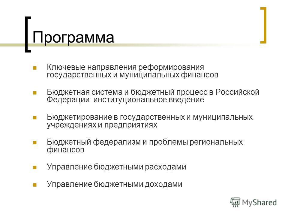 Программа Ключевые направления реформирования государственных и муниципальных финансов Бюджетная система и бюджетный процесс в Российской Федерации: институциональное введение Бюджетирование в государственных и муниципальных учреждениях и предприятия