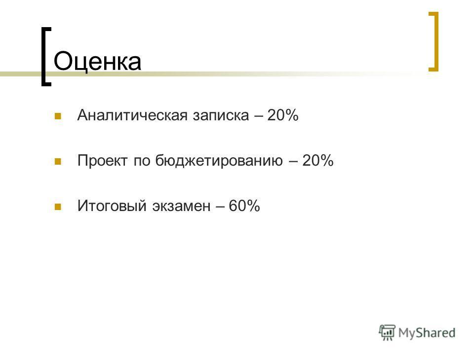 Оценка Аналитическая записка – 20% Проект по бюджетированию – 20% Итоговый экзамен – 60%