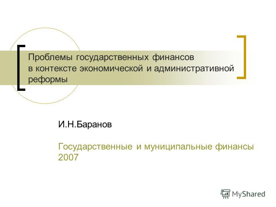 Проблемы государственных финансов в контексте экономической и административной реформы И.Н.Баранов Государственные и муниципальные финансы 2007