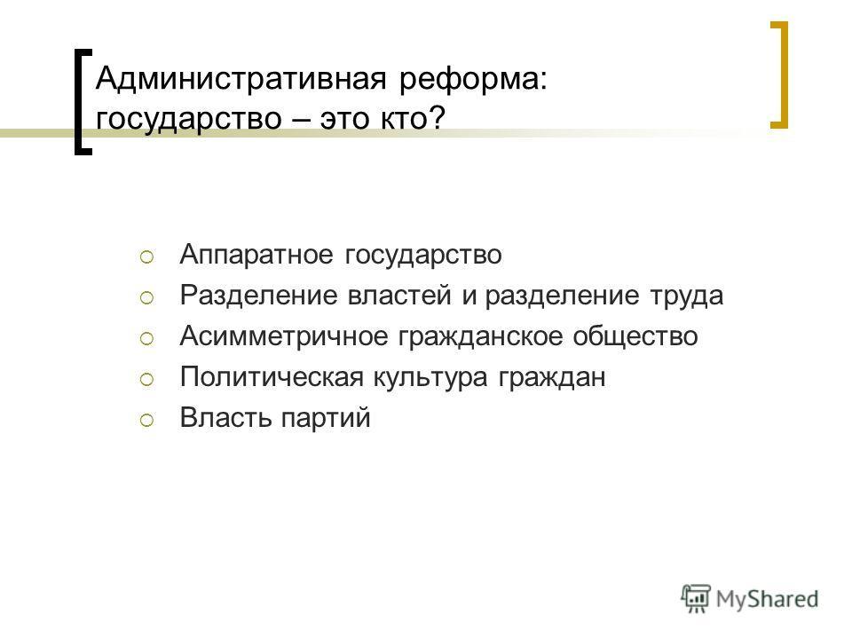 Административная реформа: государство – это кто? Аппаратное государство Разделение властей и разделение труда Асимметричное гражданское общество Политическая культура граждан Власть партий