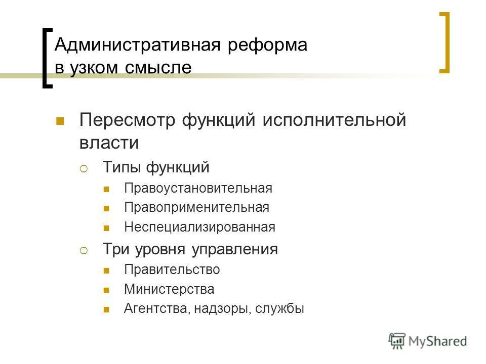 Административная реформа в узком смысле Пересмотр функций исполнительной власти Типы функций Правоустановительная Правоприменительная Неспециализированная Три уровня управления Правительство Министерства Агентства, надзоры, службы