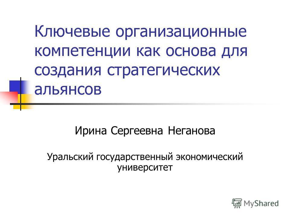 Ключевые организационные компетенции как основа для создания стратегических альянсов Ирина Сергеевна Неганова Уральский государственный экономический университет