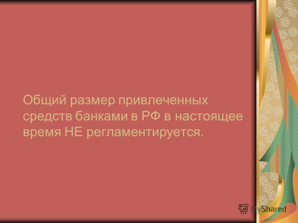 Общий размер привлеченных средств банками в РФ в настоящее время НЕ регламентируется.