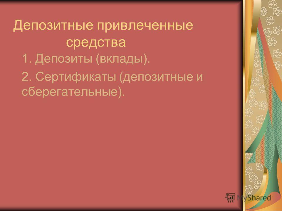 Депозитные привлеченные средства 1. Депозиты (вклады). 2. Сертификаты (депозитные и сберегательные).