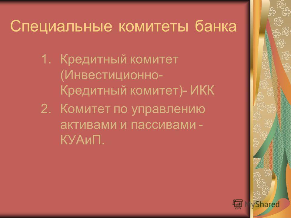 Специальные комитеты банка 1.Кредитный комитет (Инвестиционно- Кредитный комитет)- ИКК 2.Комитет по управлению активами и пассивами - КУАиП.