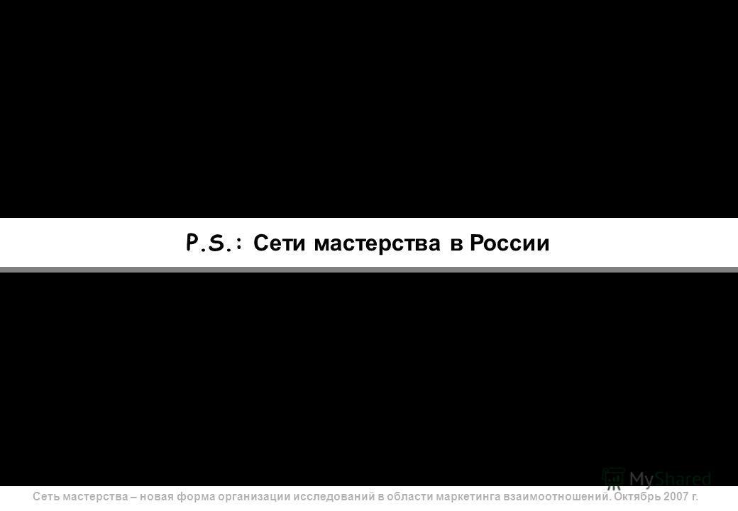 Сеть мастерства – новая форма организации исследований в области маркетинга взаимоотношений. Октябрь 2007 г. 27 P.S.: Сети мастерства в России