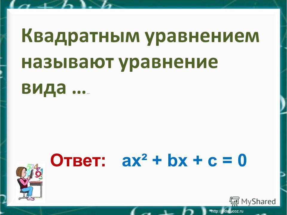 Квадратным уравнением называют уравнение вида … … Ответ: ax² + bx + c = 0