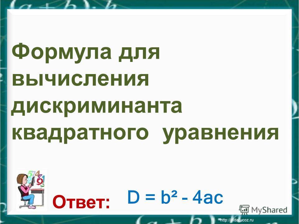 Формула для вычисления дискриминанта квадратного уравнения Ответ: D = b² - 4ac