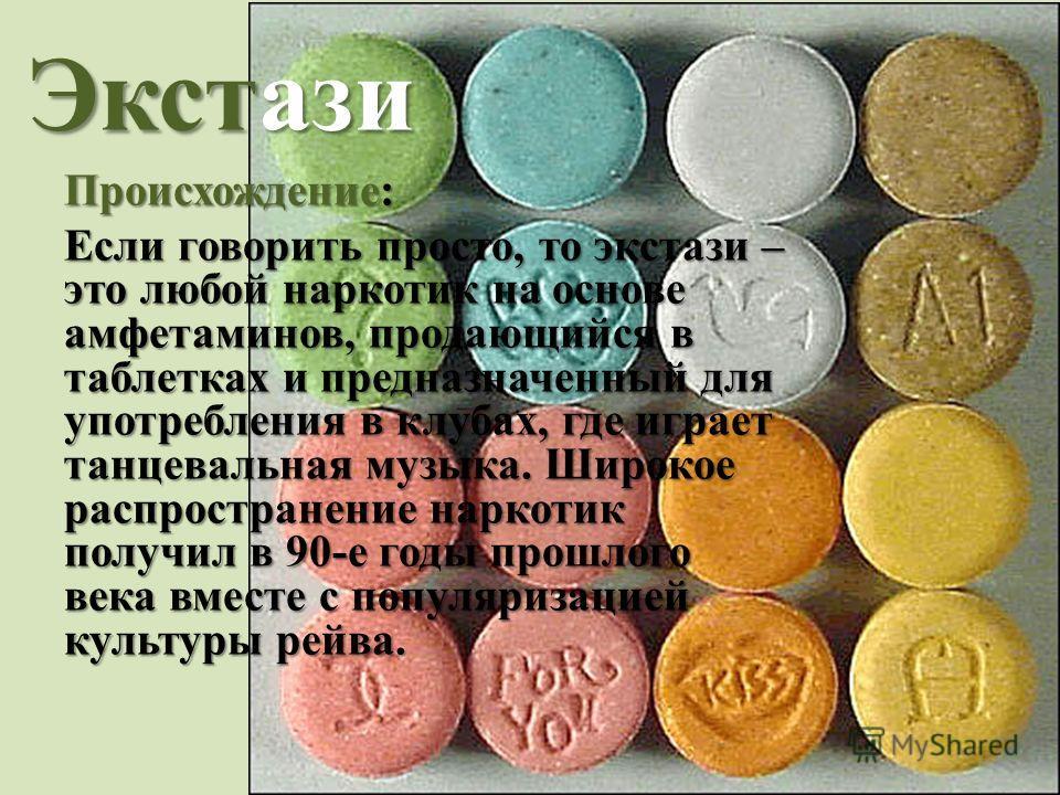 Экстази Происхождение: Если говорить просто, то экстази – это любой наркотик на основе амфетаминов, продающийся в таблетках и предназначенный для употребления в клубах, где играет танцевальная музыка. Широкое распространение наркотик получил в 90-е г