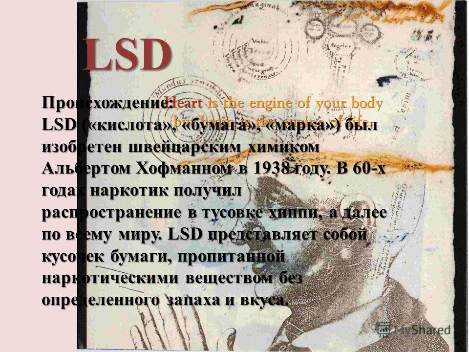 LSD Происхождение: LSD («кислота», «бумага», «марка») был изобретен швейцарским химиком Альбертом Хофманном в 1938 году. В 60-х годах наркотик получил распространение в тусовке хиппи, а далее по всему миру. LSD представляет собой кусочек бумаги, проп