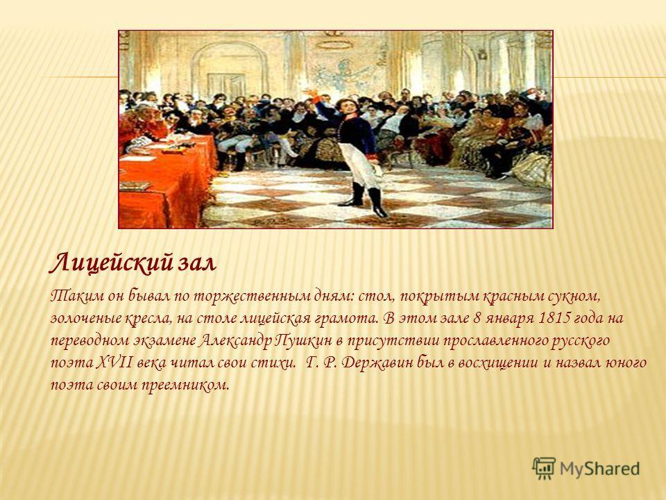 Лицейский зал Таким он бывал по торжественным дням: стол, покрытым красным сукном, золоченые кресла, на столе лицейская грамота. В этом зале 8 января 1815 года на переводном экзамене Александр Пушкин в присутствии прославленного русского поэта XVII в