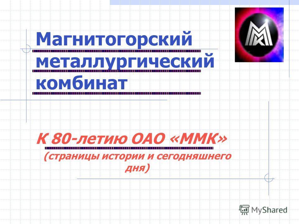 Магнитогорский металлургический комбинат К 80-летию ОАО «ММК» (страницы истории и сегодняшнего дня)