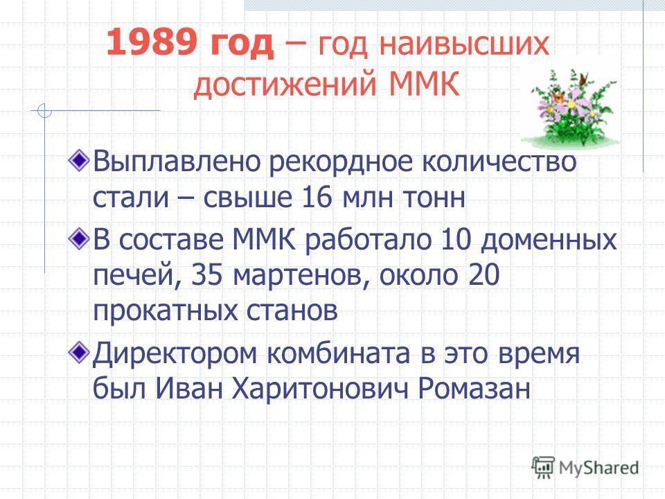 1989 год – год наивысших достижений ММК Выплавлено рекордное количество стали – свыше 16 млн тонн В составе ММК работало 10 доменных печей, 35 мартенов, около 20 прокатных станов Директором комбината в это время был Иван Харитонович Ромазан