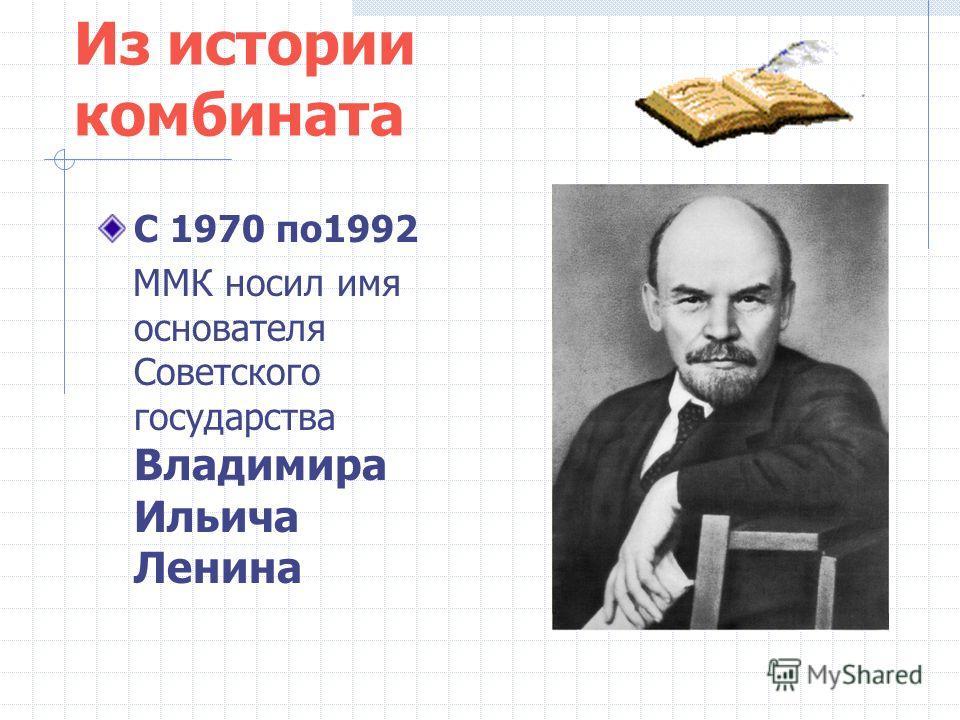 Из истории комбината С 1970 по1992 ММК носил имя основателя Советского государства Владимира Ильича Ленина