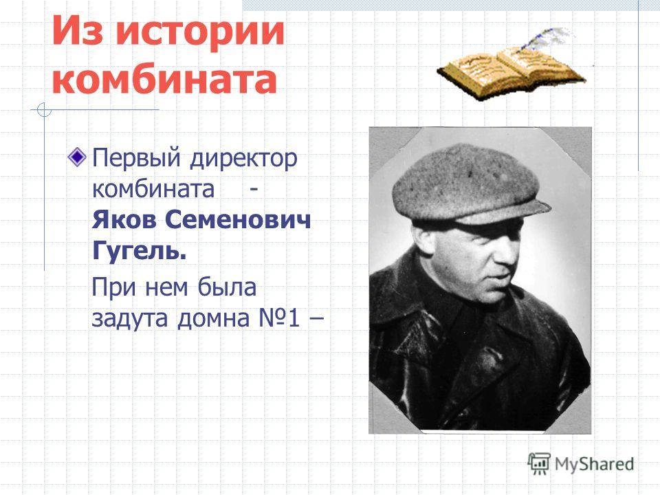 Из истории комбината Первый директор комбината - Яков Семенович Гугель. При нем была задута домна 1 –