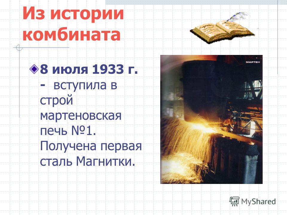 Из истории комбината 8 июля 1933 г. - вступила в строй мартеновская печь 1. Получена первая сталь Магнитки.