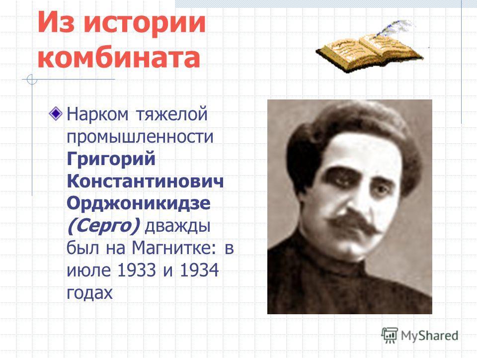 Из истории комбината Нарком тяжелой промышленности Григорий Константинович Орджоникидзе (Серго) дважды был на Магнитке: в июле 1933 и 1934 годах