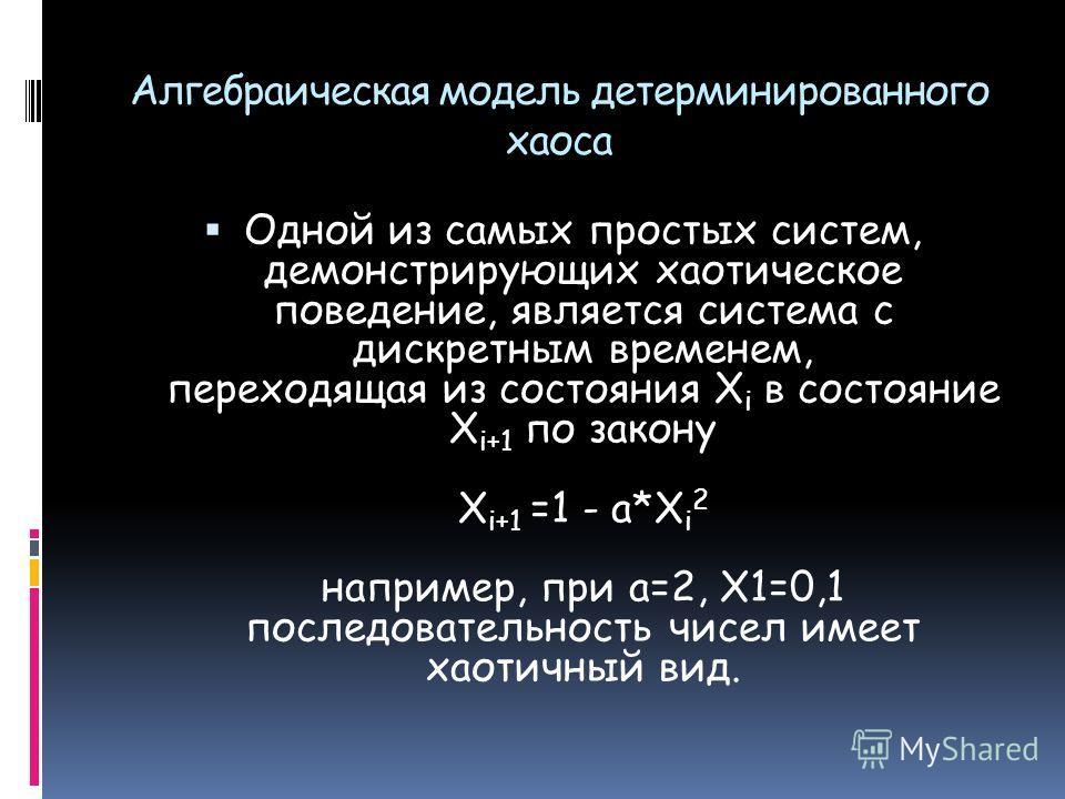 Алгебраическая модель детерминированного хаоса Одной из самых простых систем, демонстрирующих хаотическое поведение, является система с дискретным временем, переходящая из состояния X i в состояние X i+1 по закону X i+1 =1 - a*X i 2 например, при а=2
