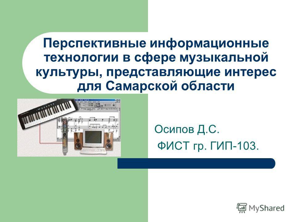 Перспективные информационные технологии в сфере музыкальной культуры, представляющие интерес для Самарской области Осипов Д.С. ФИСТ гр. ГИП-103.