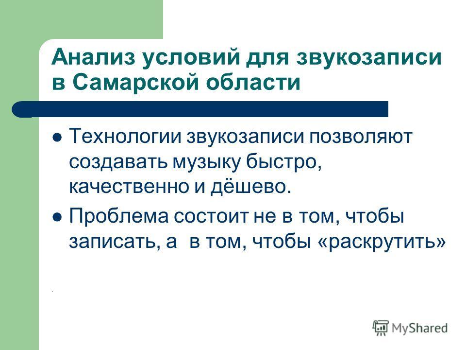 Анализ условий для звукозаписи в Самарской области Технологии звукозаписи позволяют создавать музыку быстро, качественно и дёшево. Проблема состоит не в том, чтобы записать, а в том, чтобы «раскрутить».