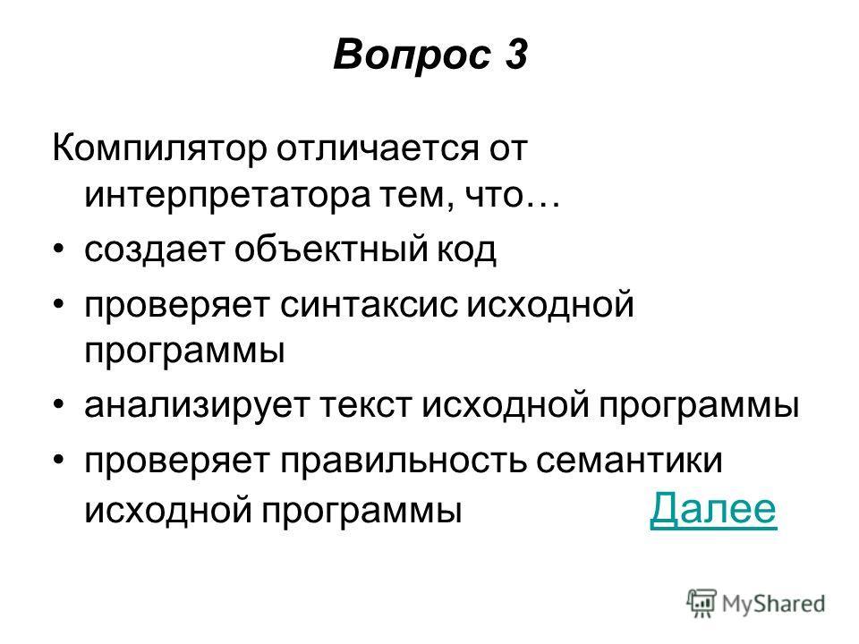 Вопрос 3 Компилятор отличается от интерпретатора тем, что… создает объектный код проверяет синтаксис исходной программы анализирует текст исходной программы проверяет правильность семантики исходной программы Далее Далее