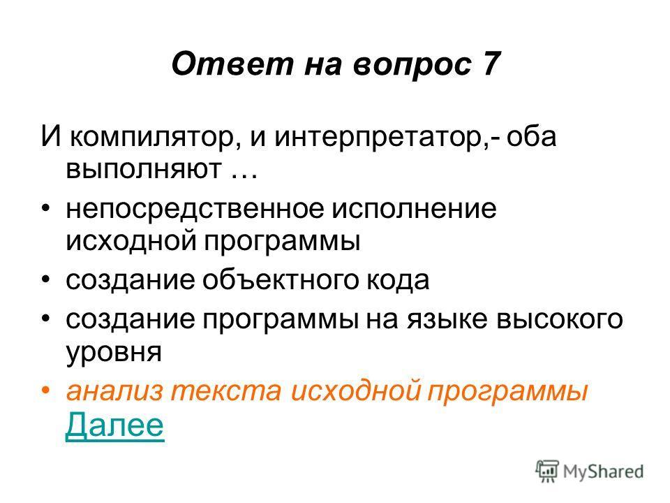 Ответ на вопрос 7 И компилятор, и интерпретатор,- оба выполняют … непосредственное исполнение исходной программы создание объектного кода создание программы на языке высокого уровня анализ текста исходной программы Далее Далее