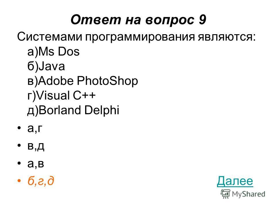 Ответ на вопрос 9 Системами программирования являются: a)Ms Dos б)Java в)Adobe PhotoShop г)Visual C++ д)Borland Delphi а,г в,д а,в б,г,д ДалееДалее