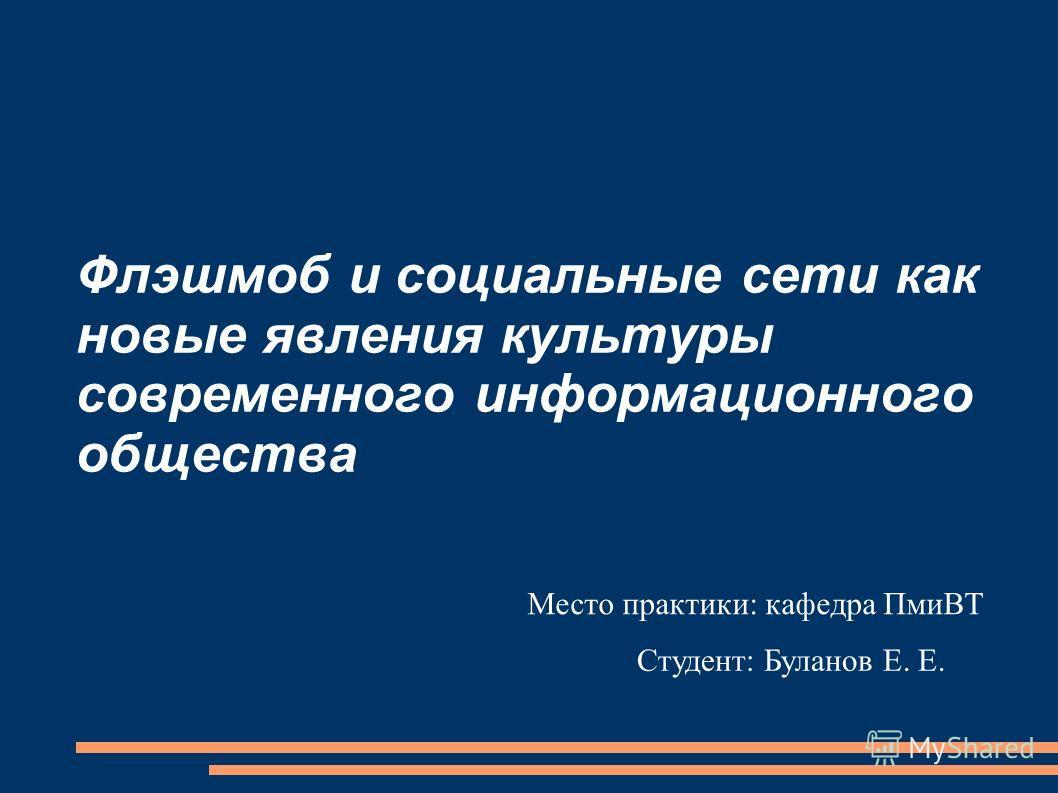 Флэшмоб и социальные сети как новые явления культуры современного информационного общества Место практики: кафедра ПмиВТ Студент: Буланов Е. Е.