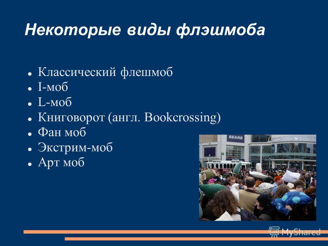 Некоторые виды флэшмоба Классический флешмоб I-моб L-моб Книговорот (англ. Bookcrossing) Фан моб Экстрим-моб Арт моб