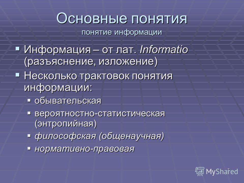 7 Основные понятия понятие информации Информация – от лат. Informatio (разъяснение, изложение) Информация – от лат. Informatio (разъяснение, изложение) Несколько трактовок понятия информации: Несколько трактовок понятия информации: обывательская обыв