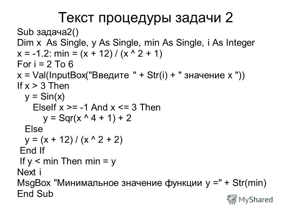 Текст процедуры задачи 2 Sub задача2() Dim x As Single, y As Single, min As Single, i As Integer x = -1.2: min = (x + 12) / (x ^ 2 + 1) For i = 2 To 6 x = Val(InputBox(