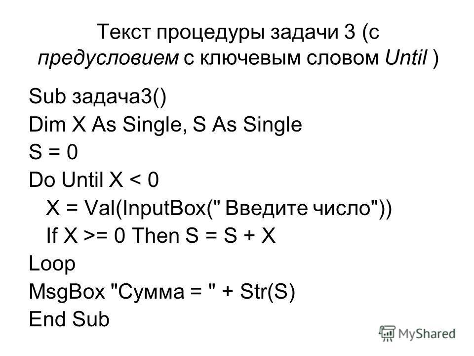 Текст процедуры задачи 3 (с предусловием с ключевым словом Until ) Sub задача3() Dim X As Single, S As Single S = 0 Do Until X < 0 X = Val(InputBox( Введите число)) If X >= 0 Then S = S + X Loop MsgBox Сумма =  + Str(S) End Sub