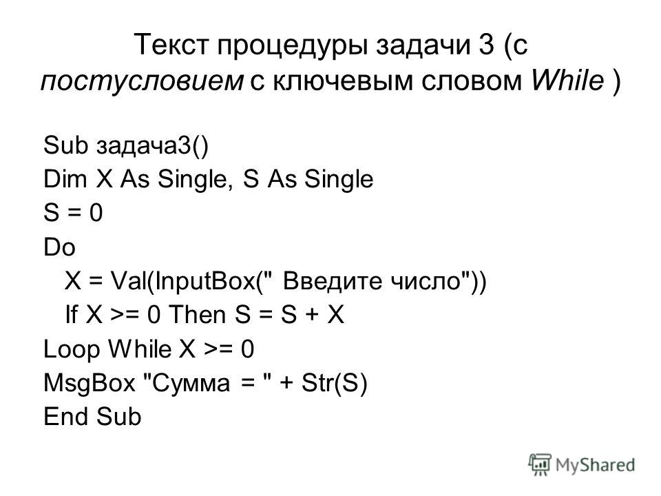 Текст процедуры задачи 3 (с постусловием с ключевым словом While ) Sub задача3() Dim X As Single, S As Single S = 0 Do X = Val(InputBox( Введите число)) If X >= 0 Then S = S + X Loop While X >= 0 MsgBox Сумма =  + Str(S) End Sub