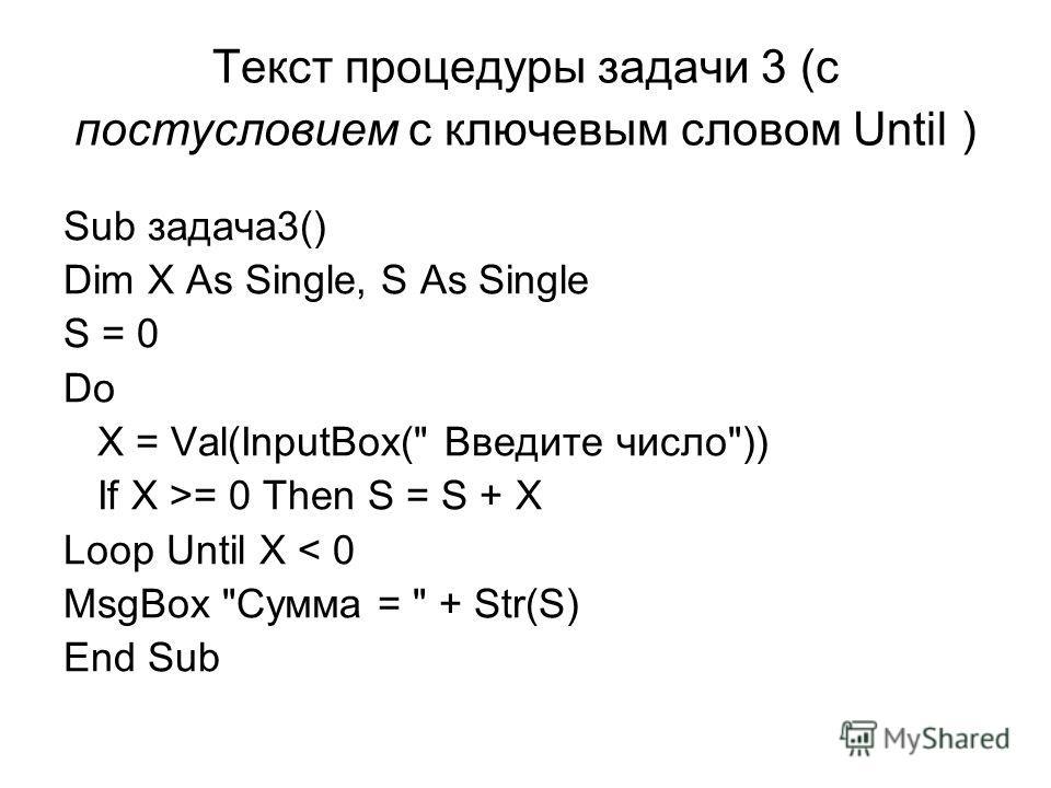 Текст процедуры задачи 3 (с постусловием с ключевым словом Until ) Sub задача3() Dim X As Single, S As Single S = 0 Do X = Val(InputBox( Введите число)) If X >= 0 Then S = S + X Loop Until X < 0 MsgBox Сумма =  + Str(S) End Sub