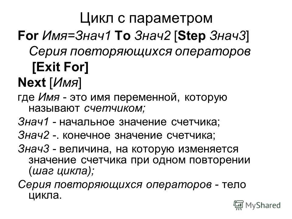 Цикл с параметром For Имя=Знач1 To Знач2 [Step Знач3] Серия повторяющихся операторов [Exit For] Next [Имя] где Имя - это имя переменной, которую называют счетчиком; Знач1 - начальное значение счетчика; Знач2 -. конечное значение счетчика; Знач3 - вел
